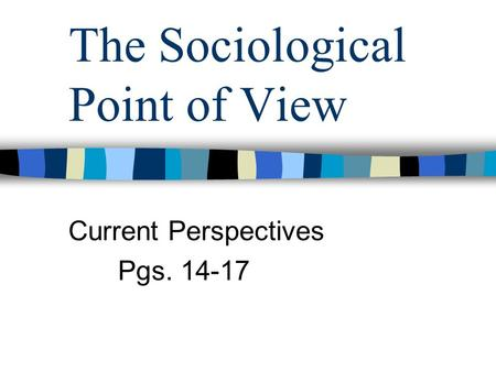 The Sociological Point of View Current Perspectives Pgs. 14-17.