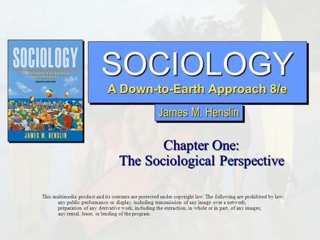 SOCIOLOGY A Down-to-Earth Approach 8/e SOCIOLOGY Chapter One: The Sociological Perspective This multimedia product and its contents are protected under.