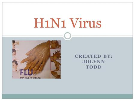 CREATED BY: JOLYNN TODD H1N1 Virus.  H1N1 is a new flu virus in 2009.  This specific flu is affecting all populations.  There are many ways to protect.