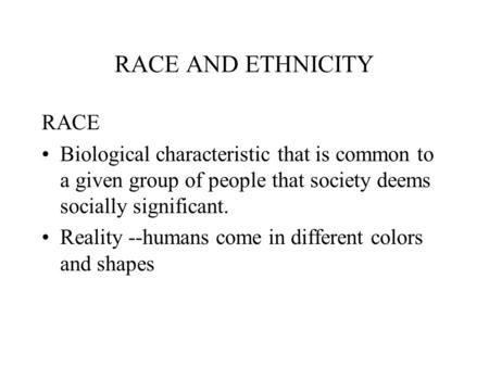 RACE AND ETHNICITY RACE Biological characteristic that is common to a given group of people that society deems socially significant. Reality --humans come.