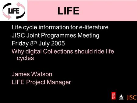 Life cycle information for e-literature JISC Joint Programmes Meeting Friday 8 th July 2005 Why digital Collections should ride life cycles James Watson.