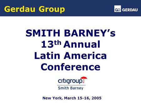 Gerdau Group SMITH BARNEY's 13 th Annual Latin America Conference New York, March 15-16, 2005.