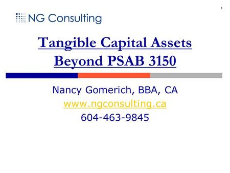 1 Tangible Capital Assets Beyond PSAB 3150 Nancy Gomerich, BBA, CA www.ngconsulting.ca 604-463-9845.