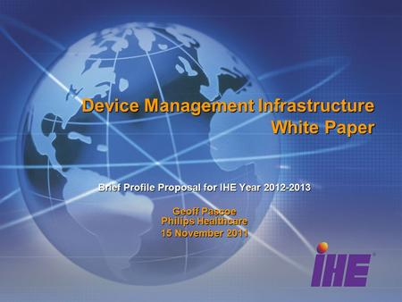 Device Management Infrastructure White Paper Brief Profile Proposal for IHE Year 2012-2013 Geoff Pascoe Philips Healthcare 15 November 2011.