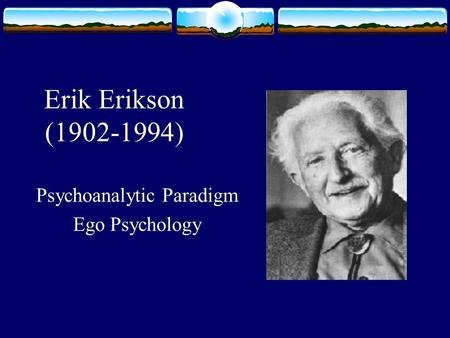 Erik Erikson (1902-1994) Psychoanalytic Paradigm Ego Psychology.