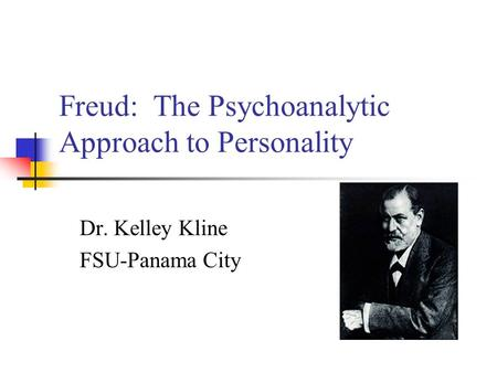 Freud: The Psychoanalytic Approach to Personality Dr. Kelley Kline FSU-Panama City.