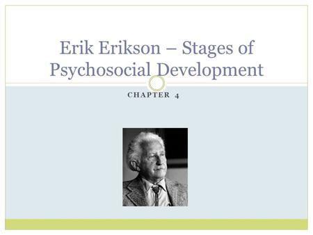 CHAPTER 4 Erik Erikson – Stages of Psychosocial Development.