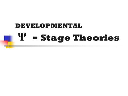 DEVELOPMENTAL Ψ - Stage Theories. STAGE THEORIES A stage is a developmental period during which characteristic patterns of behavior are exhibited, & certain.