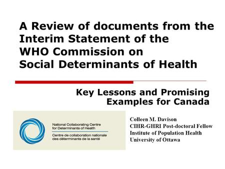 A Review of documents from the Interim Statement of the WHO Commission on Social Determinants of Health Key Lessons and Promising Examples for Canada Colleen.