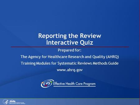 Reporting the Review Interactive Quiz Prepared for: The Agency for Healthcare Research and Quality (AHRQ) Training Modules for Systematic Reviews Methods.