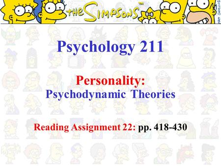 Psychology 211 Personality: Psychodynamic Theories Reading Assignment 22: pp. 418-430.