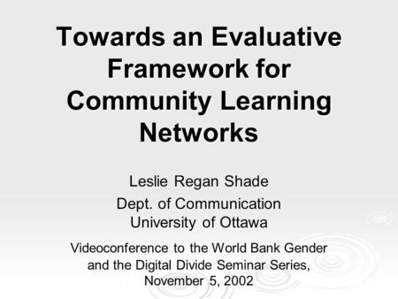 Towards an Evaluative Framework for Community Learning Networks Leslie Regan Shade Dept. of Communication University of Ottawa Videoconference to the World.