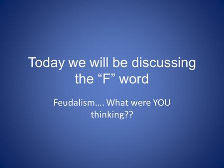 "Today we will be discussing the ""F"" word Feudalism…. What were YOU thinking??"