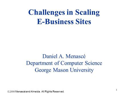 1 Challenges in Scaling E-Business Sites  Menascé and Almeida. All Rights Reserved. Daniel A. Menascé Department of Computer Science George Mason.