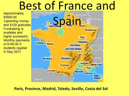 Best of France and Spain Paris, Province, Madrid, Toledo, Seville, Costa del Sol Approximately, $3500.00 +spending money and $120 gratuities Fundraising.
