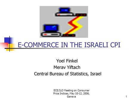 ECE/ILO Meeting on Consumer Price Indices, May 10-12, 2006, Geneva1 E-COMMERCE IN THE ISRAELI CPI Yoel Finkel Merav Yiftach Central Bureau of Statistics,