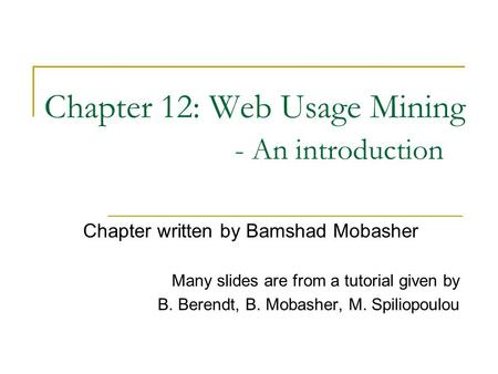 Chapter 12: Web Usage Mining - An introduction Chapter written by Bamshad Mobasher Many slides are from a tutorial given by B. Berendt, B. Mobasher, M.