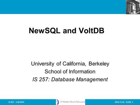 2014.11.25- SLIDE 1IS 257 – Fall 2014 NewSQL and VoltDB University of California, Berkeley School of Information IS 257: Database Management.