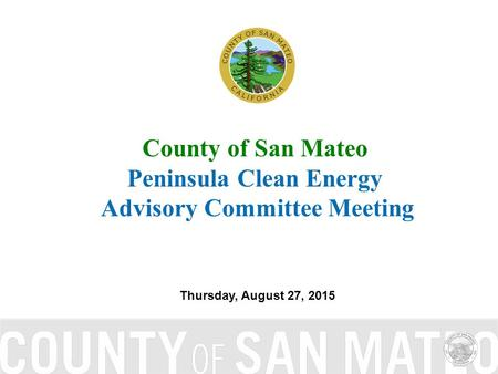 County of San Mateo Peninsula Clean Energy Advisory Committee Meeting Thursday, August 27, 2015.