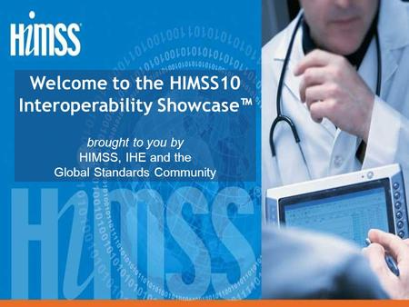 Welcome to the HIMSS10 Interoperability Showcase™ brought to you by HIMSS, IHE and the Global Standards Community.