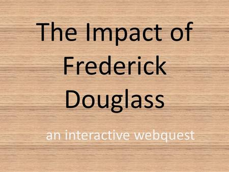 The Impact of Frederick Douglass an interactive webquest.