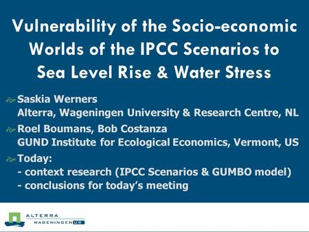 Vulnerability of the Socio-economic Worlds of the IPCC Scenarios to Sea Level Rise & Water Stress  Saskia Werners Alterra, Wageningen University & Research.