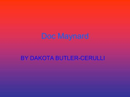 Doc Maynard BY DAKOTA BUTLER-CERULLI. who Doc was born in Vermont and he was a physician\. He traveled from Ohio to California, but changed plans because.