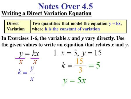 Notes Over 4.5 Writing a Direct Variation Equation In Exercises 1-6, the variable x and y vary directly. Use the given values to write an equation that.