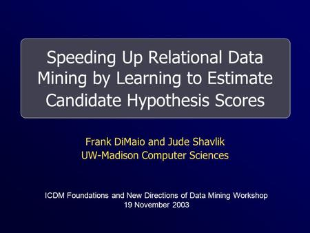 Speeding Up Relational Data Mining by Learning to Estimate Candidate Hypothesis Scores Frank DiMaio and Jude Shavlik UW-Madison Computer Sciences ICDM.