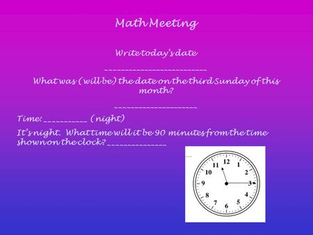 Math Meeting Write today's date __________________________ What was (will be) the date on the third Sunday of this month? _____________________ Time: ___________.