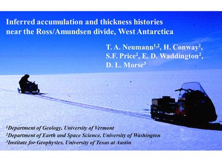 Inferred accumulation and thickness histories near the Ross/Amundsen divide, West Antarctica T. A. Neumann 1,2, H. Conway 2, S.F. Price 2, E. D. Waddington.