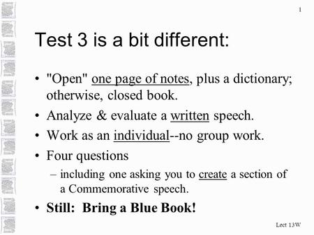 Lect 13W 1 Test 3 is a bit different: Open one page of notes, plus a dictionary; otherwise, closed book. Analyze & evaluate a written speech. Work as.