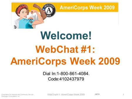 Welcome! Dial In:1-800-861-4084. Code:4102437979 Corporation for National and Community Service Campaign Consultation, Inc. 1WebChat # 1: AmeriCorps Week.