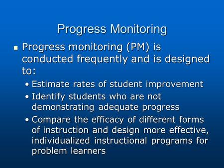 Progress Monitoring Progress monitoring (PM) is conducted frequently and is designed to: Progress monitoring (PM) is conducted frequently and is designed.