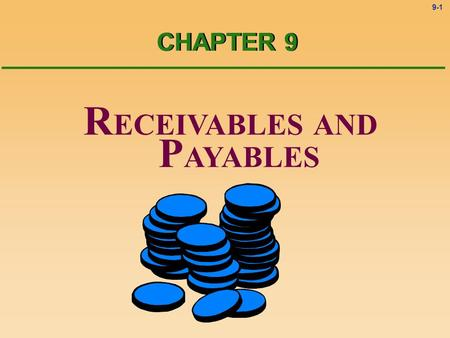 9-1 R ECEIVABLES AND P AYABLES CHAPTER 9 9-2 R ECEIVABLES AND P AYABLES CHAPTER 9 CAUTION ! Most students find this chapter to be the most challenging.