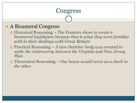 Congress A Bicameral Congress  Historical Reasoning – The Framers chose to create a bicameral legislature because that is what they were familiar with.