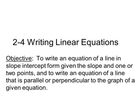 2-4 Writing Linear Equations Objective: To write an equation of a line in slope intercept form given the slope and one or two points, and to write an equation.
