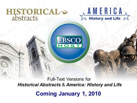 Full-Text Versions for Historical Abstracts & America: History and Life Coming January 1, 2010.