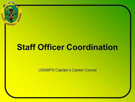 1 Staff Officer Coordination USAMPS Captain's Career Course.