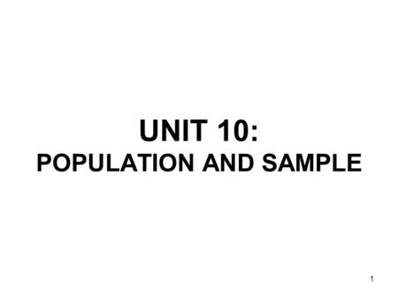 1 UNIT 10: POPULATION AND SAMPLE. 2 Population The entire set of people, things or objects to be studied An element is a single member of the population.