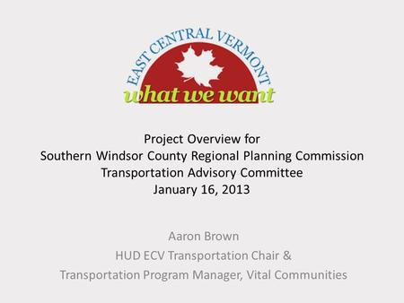 Project Overview for Southern Windsor County Regional Planning Commission Transportation Advisory Committee January 16, 2013 Aaron Brown HUD ECV Transportation.