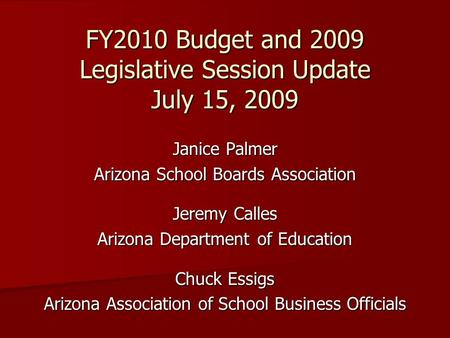 FY2010 Budget and 2009 Legislative Session Update July 15, 2009 Janice Palmer Arizona School Boards Association Jeremy Calles Arizona Department of Education.