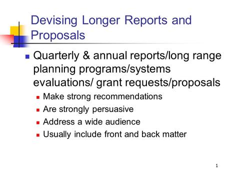 1 Devising Longer Reports and Proposals Quarterly & annual reports/long range planning programs/systems evaluations/ grant requests/proposals Make strong.