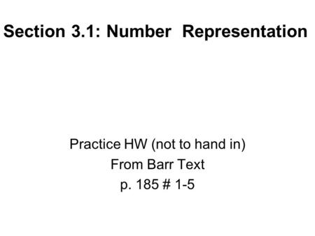 Section 3.1: Number Representation Practice HW (not to hand in) From Barr Text p. 185 # 1-5.