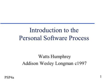 1 PSP4a Introduction to the Personal Software Process Watts Humphrey Addison Wesley Longman c1997.