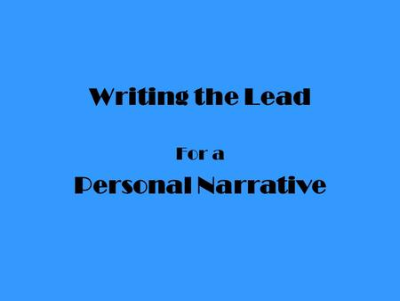 "Writing the Lead For a Personal Narrative. The Personal Narrative is an ""I"" story. You are writing about you. The lead is your introduction into your."