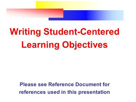 Writing Student-Centered Learning Objectives Please see Reference Document for references used in this presentation.