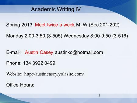 1 Academic Writing IV Spring 2013 Meet twice a week M, W (Sec.201-202) Monday 2:00-3:50 (3-505) Wednesday 8:00-9:50 (3-516)   Austin Casey