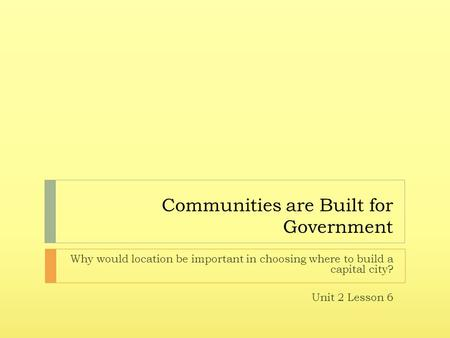 Communities are Built for Government Why would location be important in choosing where to build a capital city? Unit 2 Lesson 6.