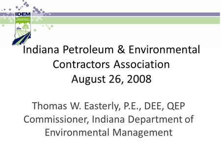 Indiana Petroleum & Environmental Contractors Association August 26, 2008 Thomas W. Easterly, P.E., DEE, QEP Commissioner, Indiana Department of Environmental.